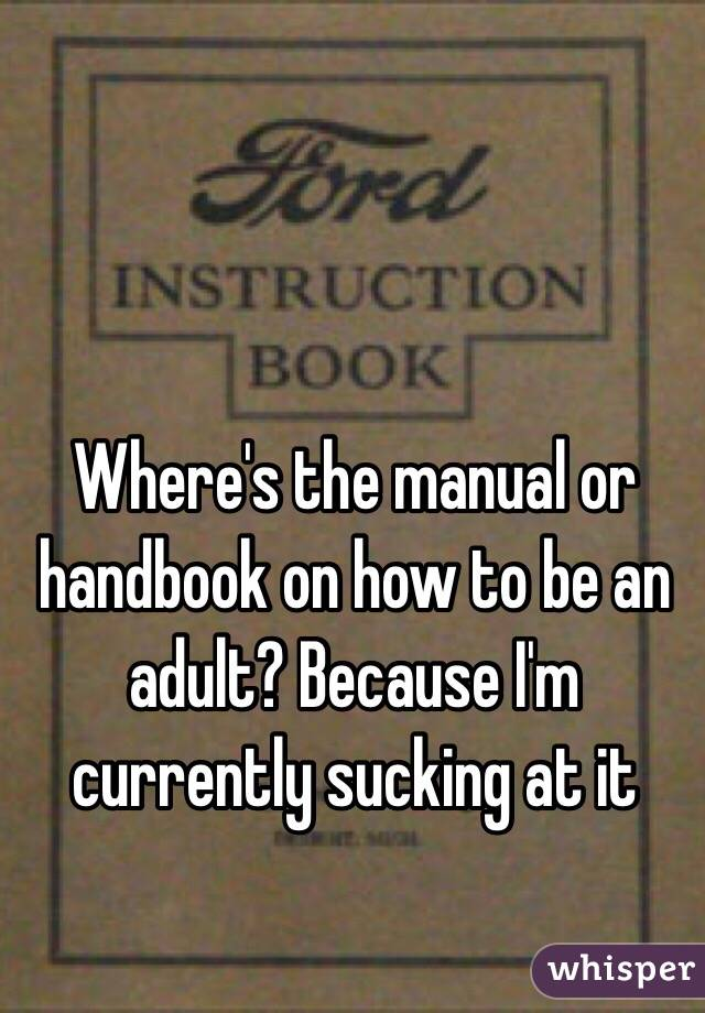Where's the manual or handbook on how to be an adult? Because I'm currently sucking at it