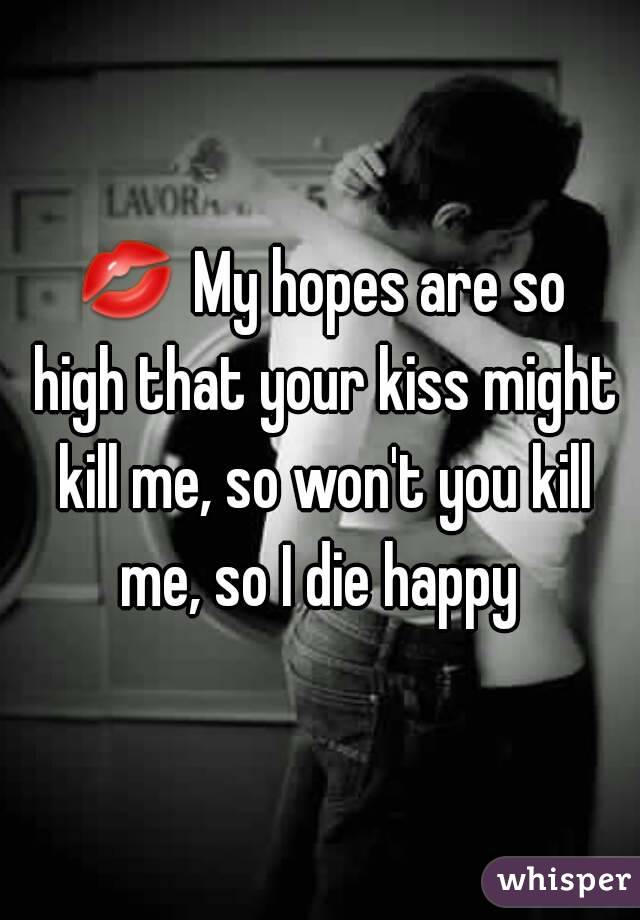 💋 My hopes are so high that your kiss might kill me, so won't you kill me, so I die happy