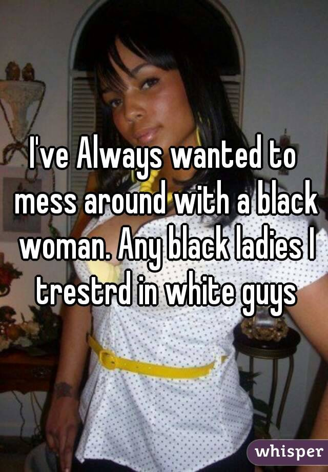 I've Always wanted to mess around with a black woman. Any black ladies I trestrd in white guys