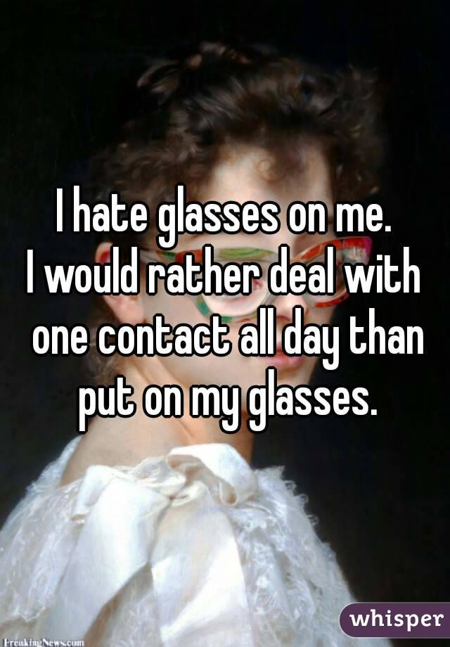 I hate glasses on me. I would rather deal with one contact all day than put on my glasses.