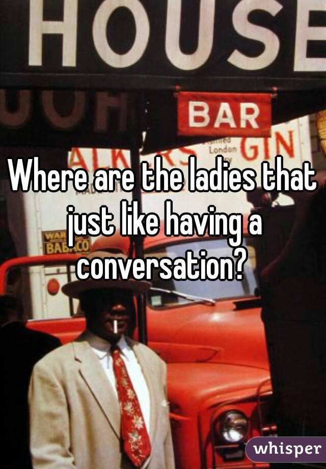 Where are the ladies that just like having a conversation?