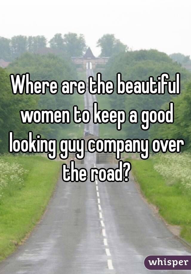 Where are the beautiful women to keep a good looking guy company over the road?