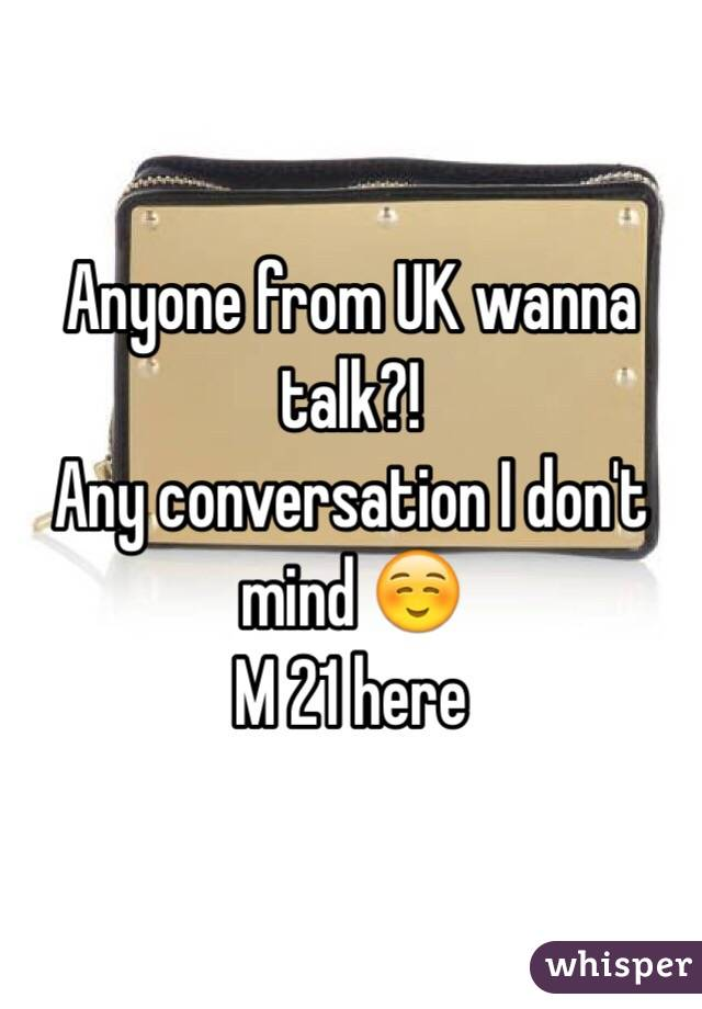 Anyone from UK wanna talk?! Any conversation I don't mind ☺️ M 21 here