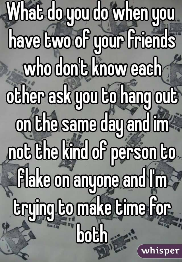 What do you do when you have two of your friends who don't know each other ask you to hang out on the same day and im not the kind of person to flake on anyone and I'm trying to make time for both