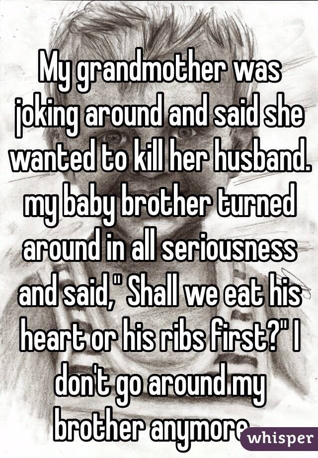 """My grandmother was joking around and said she wanted to kill her husband. my baby brother turned around in all seriousness and said,"""" Shall we eat his heart or his ribs first?"""" I don't go around my brother anymore..."""