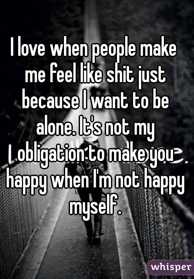 I love when people make me feel like shit just because I want to be alone. It's not my obligation to make you happy when I'm not happy myself.