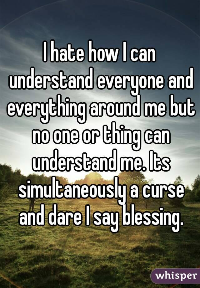 I hate how I can understand everyone and everything around me but no one or thing can understand me. Its simultaneously a curse and dare I say blessing.
