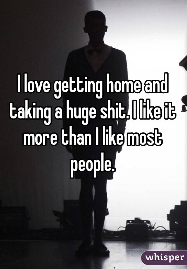 I love getting home and taking a huge shit. I like it more than I like most people.