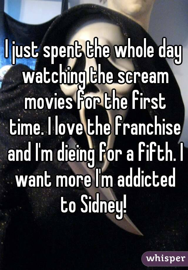 I just spent the whole day watching the scream movies for the first time. I love the franchise and I'm dieing for a fifth. I want more I'm addicted to Sidney!