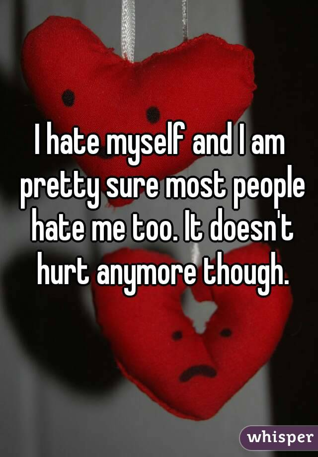 I hate myself and I am pretty sure most people hate me too. It doesn't hurt anymore though.