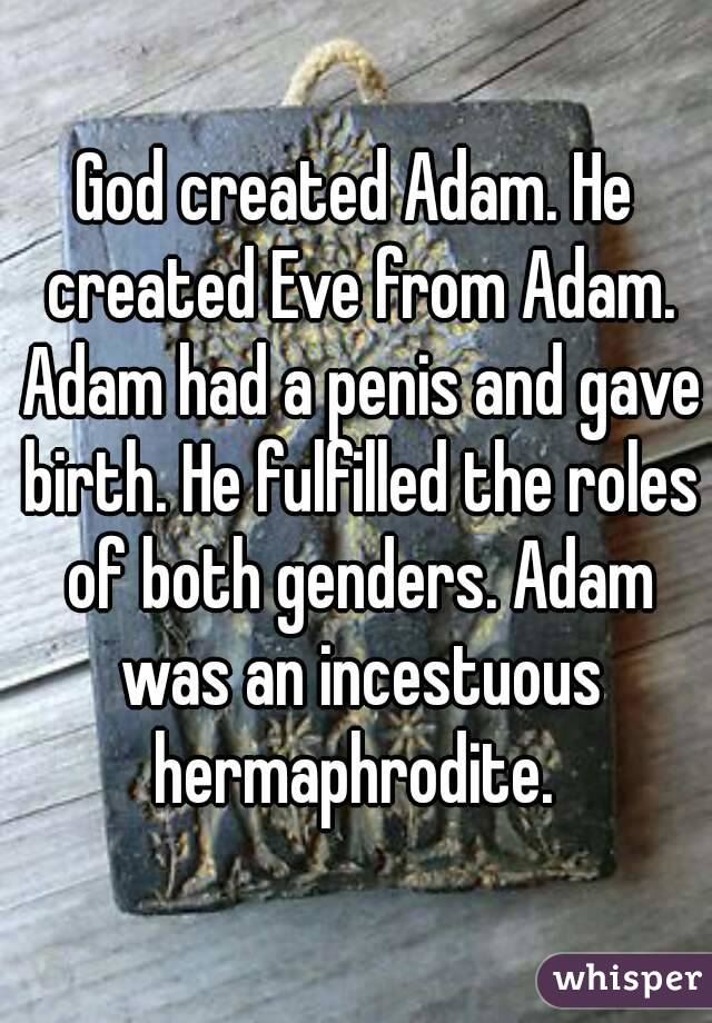 God created Adam. He created Eve from Adam. Adam had a penis and gave birth. He fulfilled the roles of both genders. Adam was an incestuous hermaphrodite.