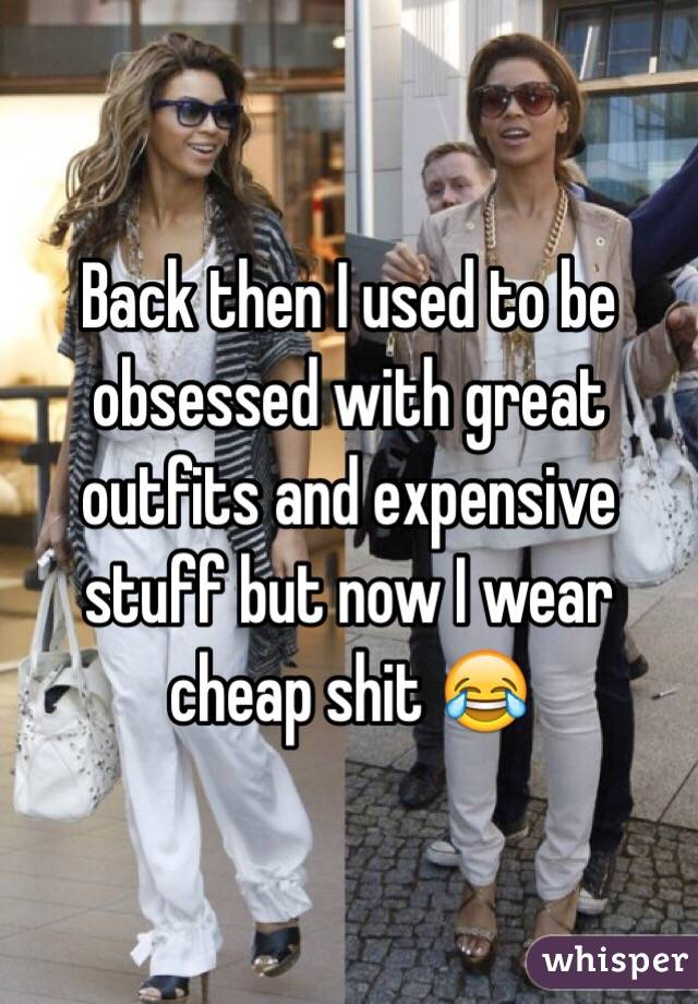 Back then I used to be obsessed with great outfits and expensive stuff but now I wear cheap shit 😂