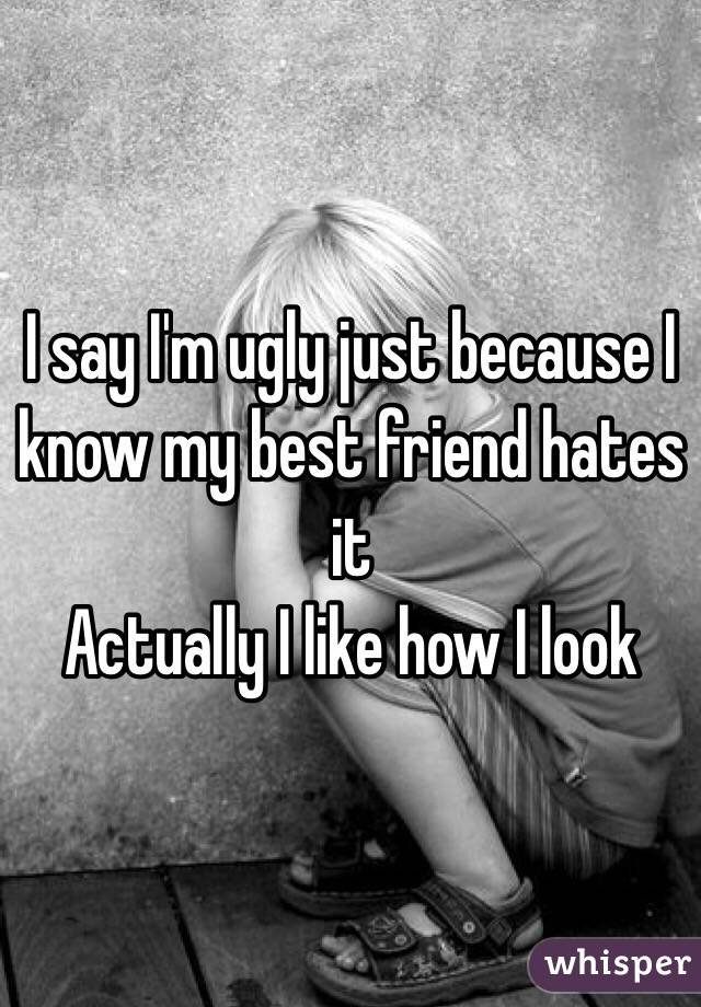 I say I'm ugly just because I know my best friend hates it Actually I like how I look