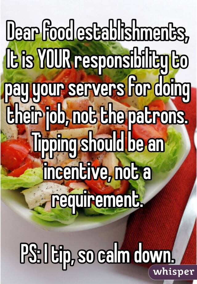 Dear food establishments, It is YOUR responsibility to pay your servers for doing their job, not the patrons. Tipping should be an incentive, not a requirement.   PS: I tip, so calm down.