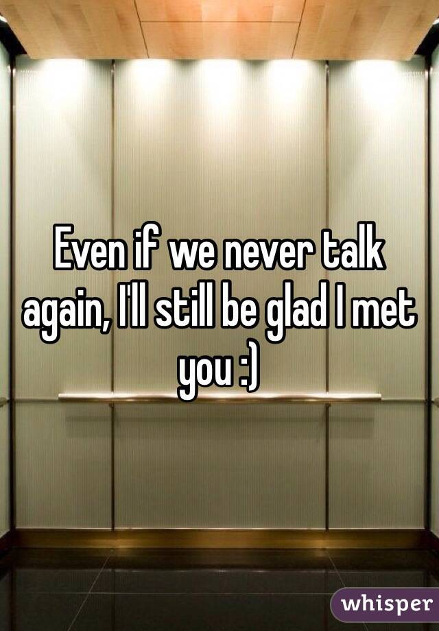 Even if we never talk again, I'll still be glad I met you :)