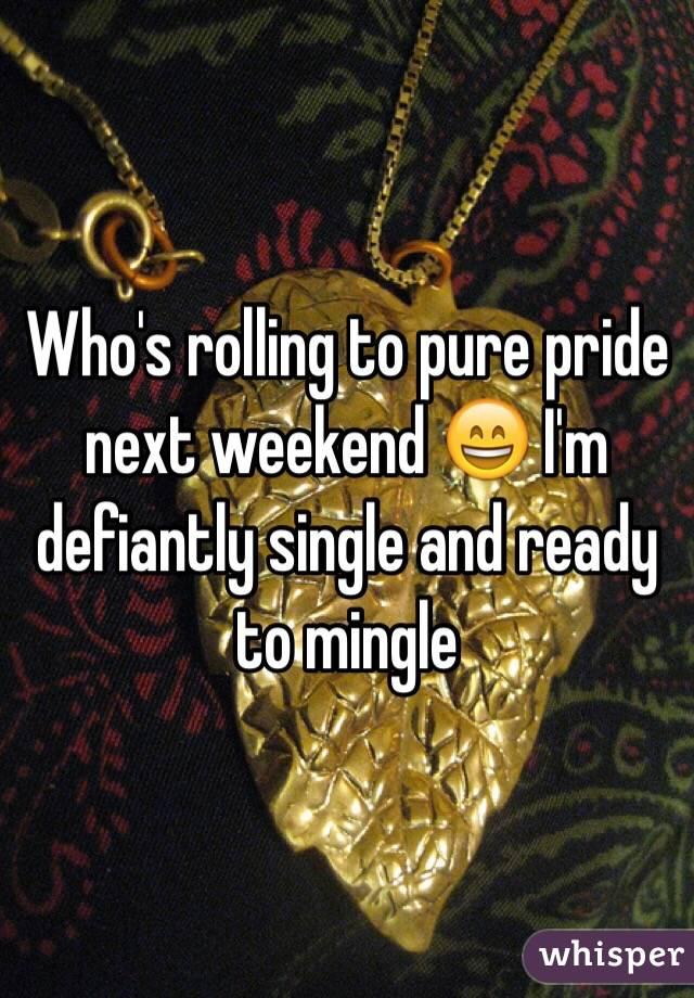 Who's rolling to pure pride next weekend 😄 I'm defiantly single and ready to mingle