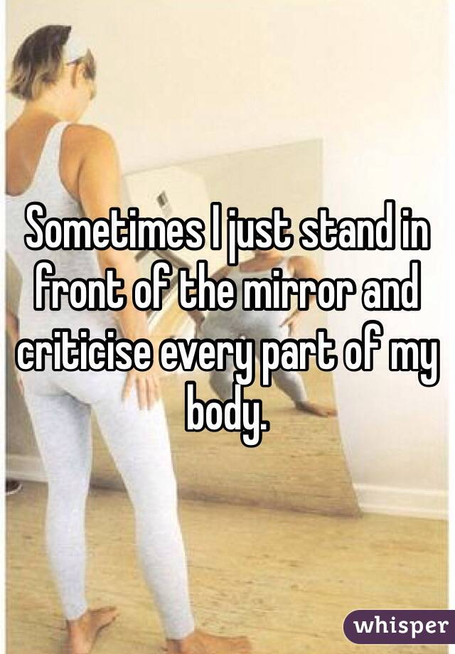 Sometimes I just stand in front of the mirror and criticise every part of my body.