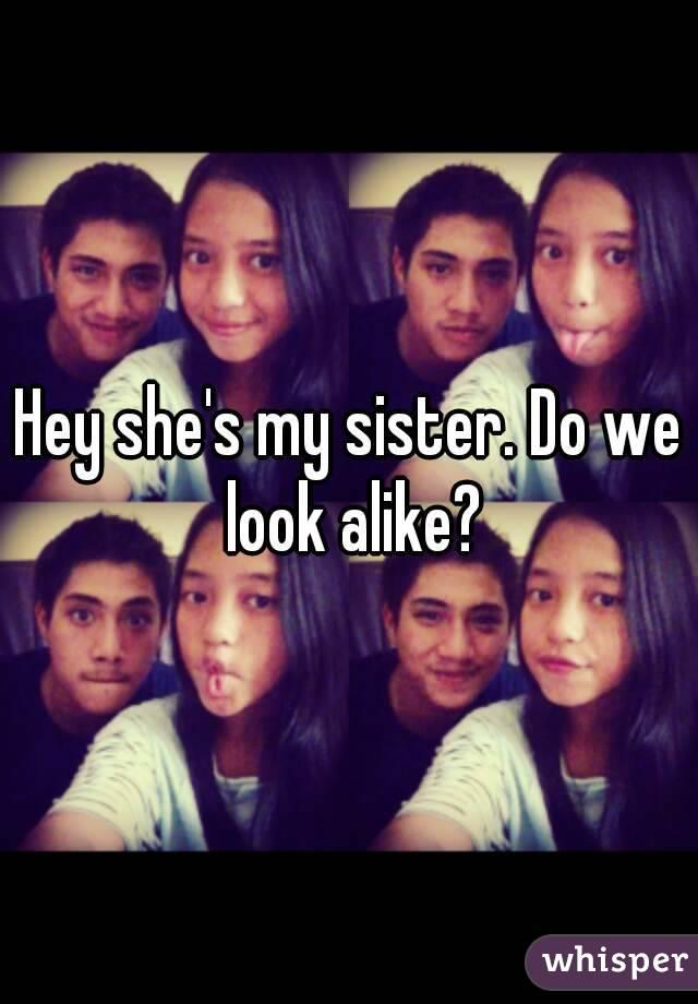 Hey she's my sister. Do we look alike?