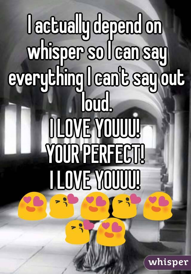 I actually depend on whisper so I can say everything I can't say out loud.  I LOVE YOUUU!  YOUR PERFECT! I LOVE YOUUU! 😍😘😍😘😍😘😍