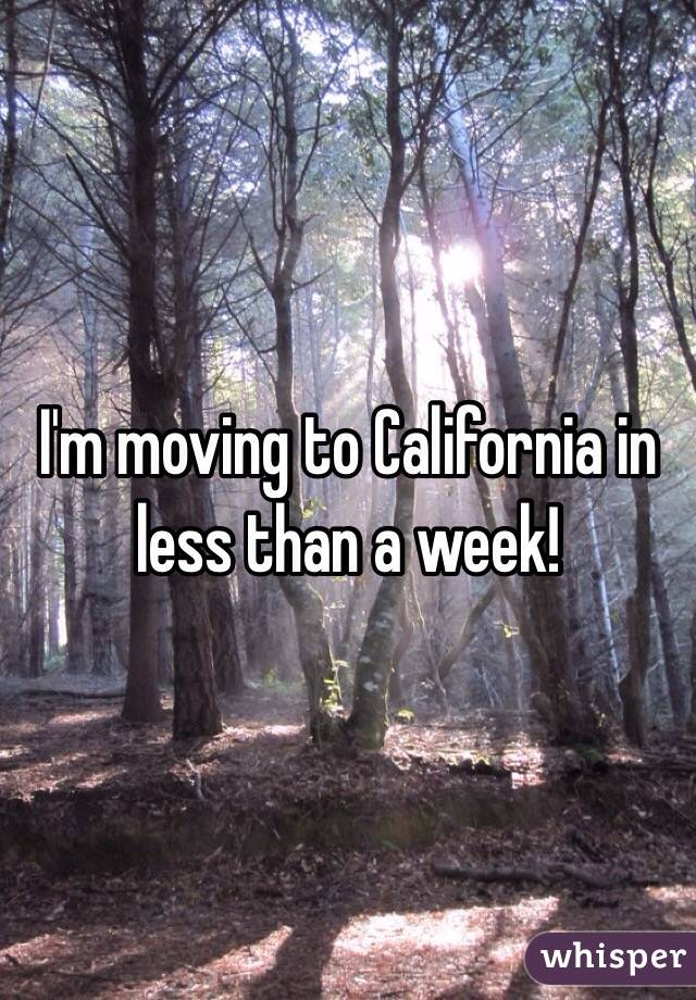 I'm moving to California in less than a week!