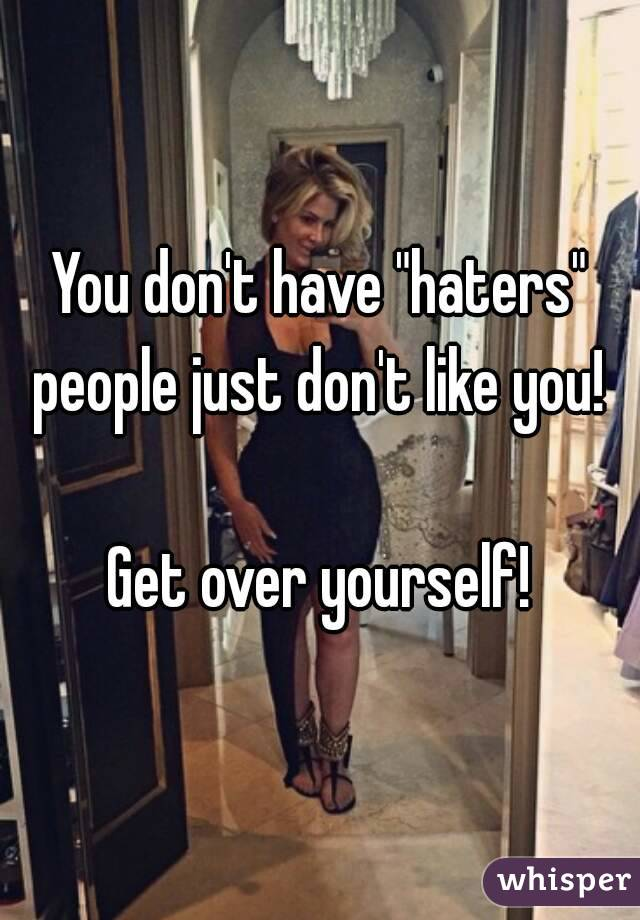 """You don't have """"haters"""" people just don't like you!   Get over yourself!"""
