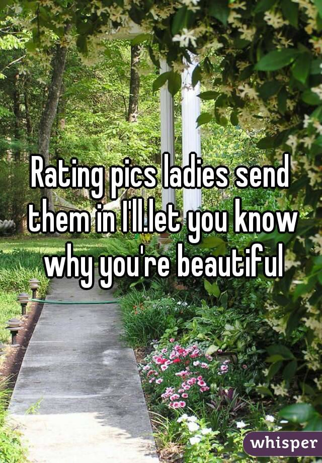 Rating pics ladies send them in I'll.let you know why you're beautiful