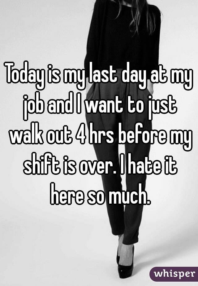 Today is my last day at my job and I want to just walk out 4 hrs before my shift is over. I hate it here so much.