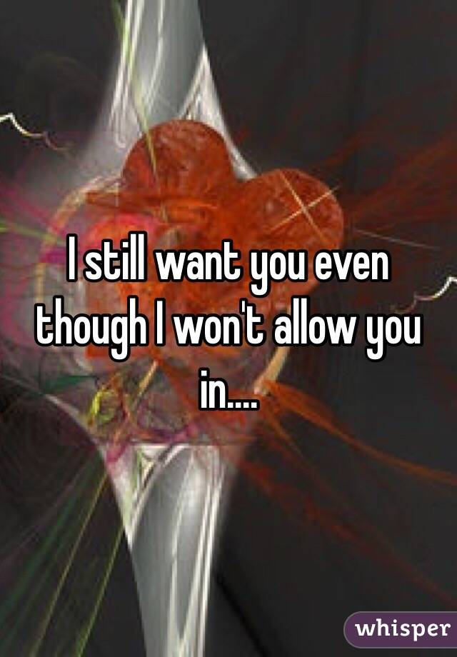 I still want you even though I won't allow you in....