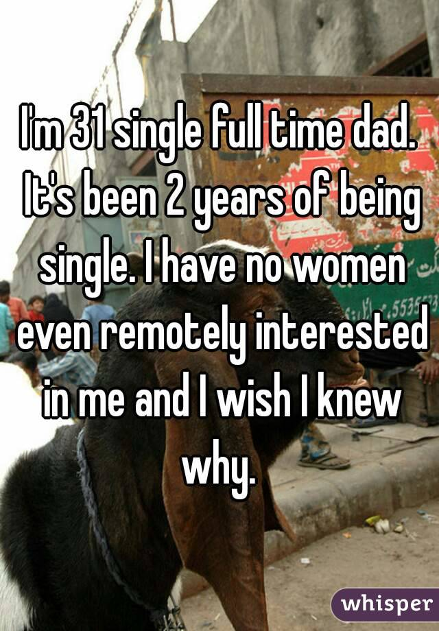 I'm 31 single full time dad. It's been 2 years of being single. I have no women even remotely interested in me and I wish I knew why.
