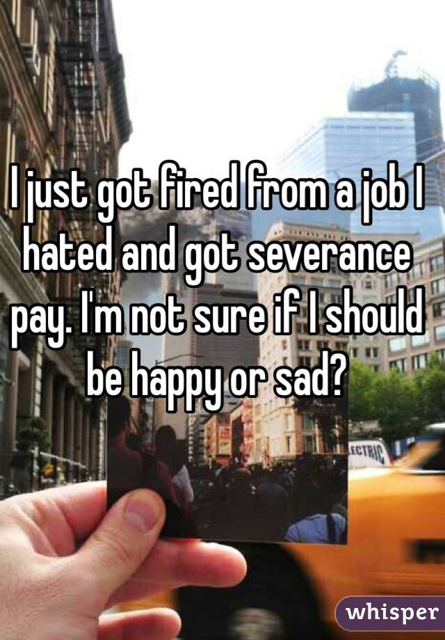 I just got fired from a job I hated and got severance pay. I'm not sure if I should be happy or sad?