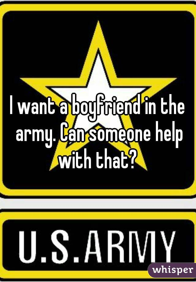 I want a boyfriend in the army. Can someone help with that?