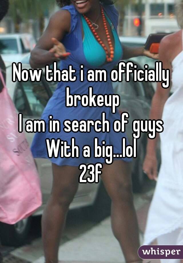 Now that i am officially brokeup I am in search of guys With a big...lol 23f