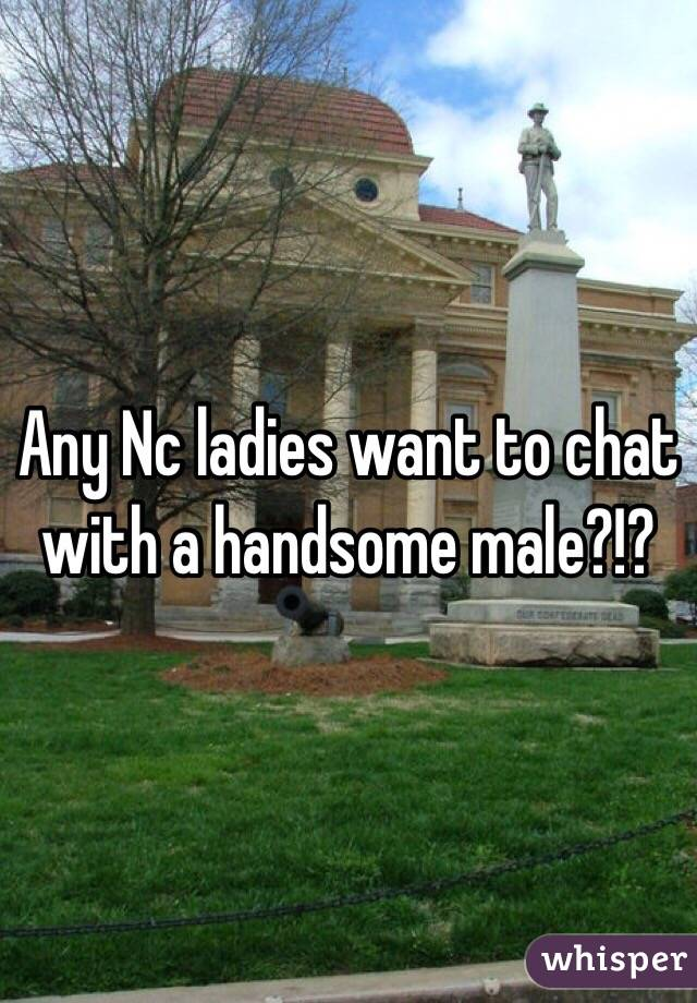 Any Nc ladies want to chat with a handsome male?!?