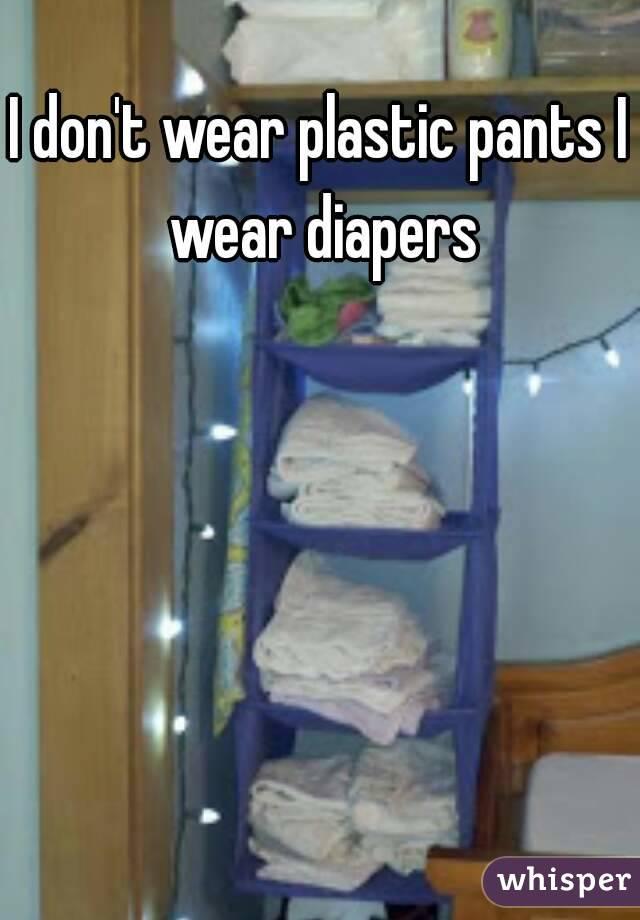 I don't wear plastic pants I wear diapers