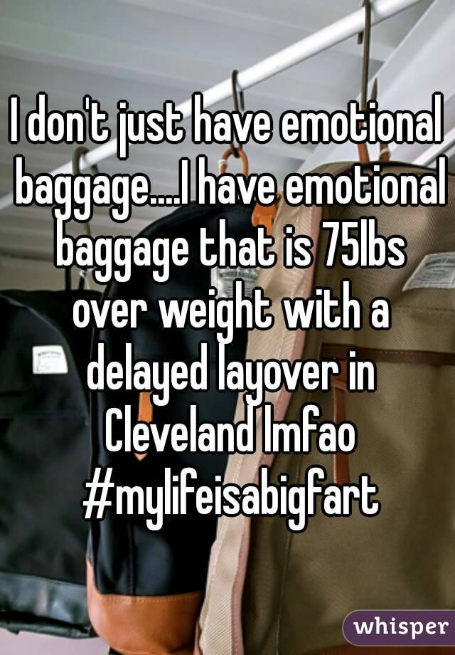 I don't just have emotional baggage....I have emotional baggage that is 75lbs over weight with a delayed layover in Cleveland lmfao #mylifeisabigfart