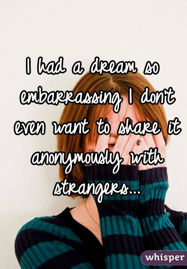 I had a dream so embarrassing I don't even want to share it anonymously with strangers...