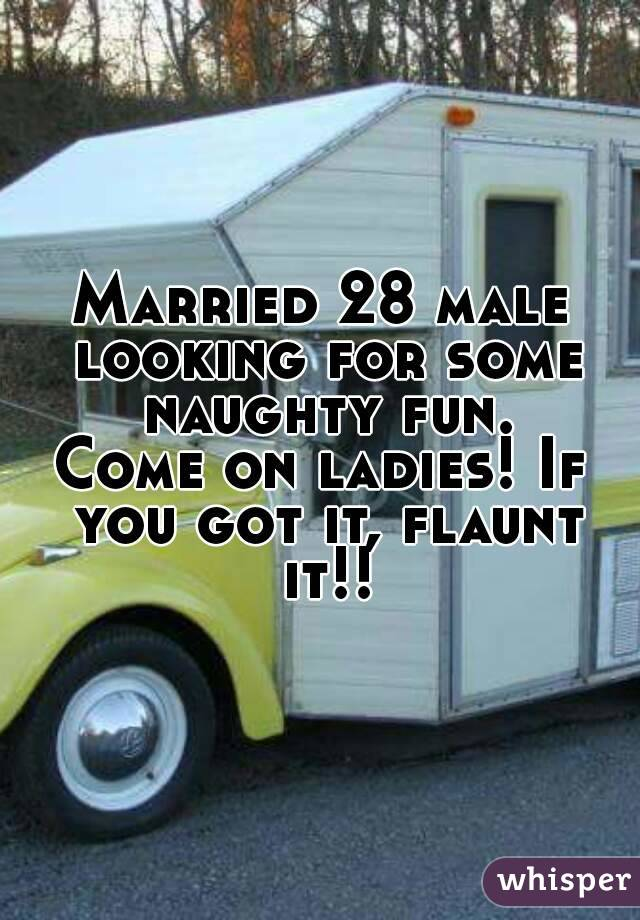 Married 28 male looking for some naughty fun. Come on ladies! If you got it, flaunt it!!