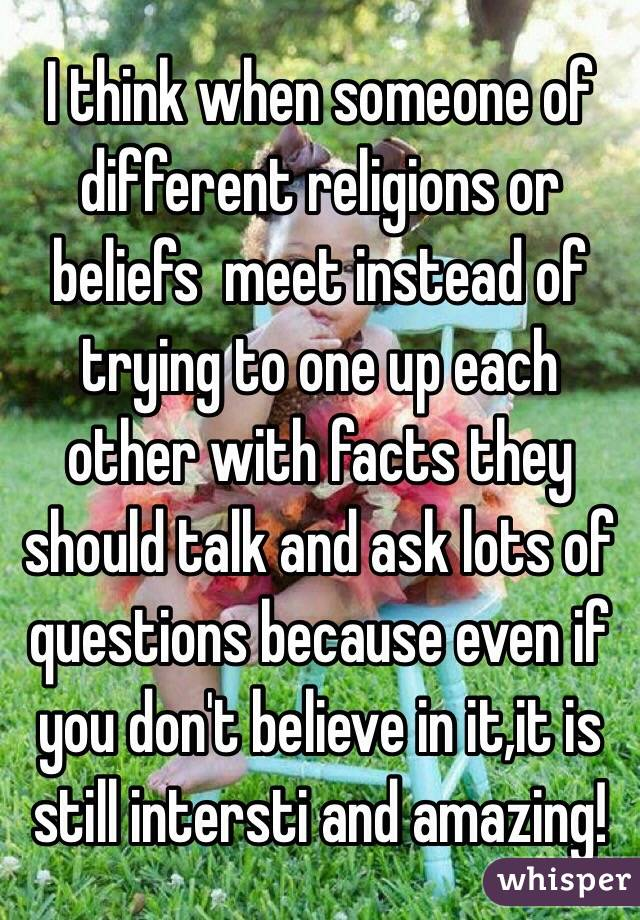 I think when someone of different religions or beliefs  meet instead of trying to one up each other with facts they should talk and ask lots of questions because even if you don't believe in it,it is still intersti and amazing!