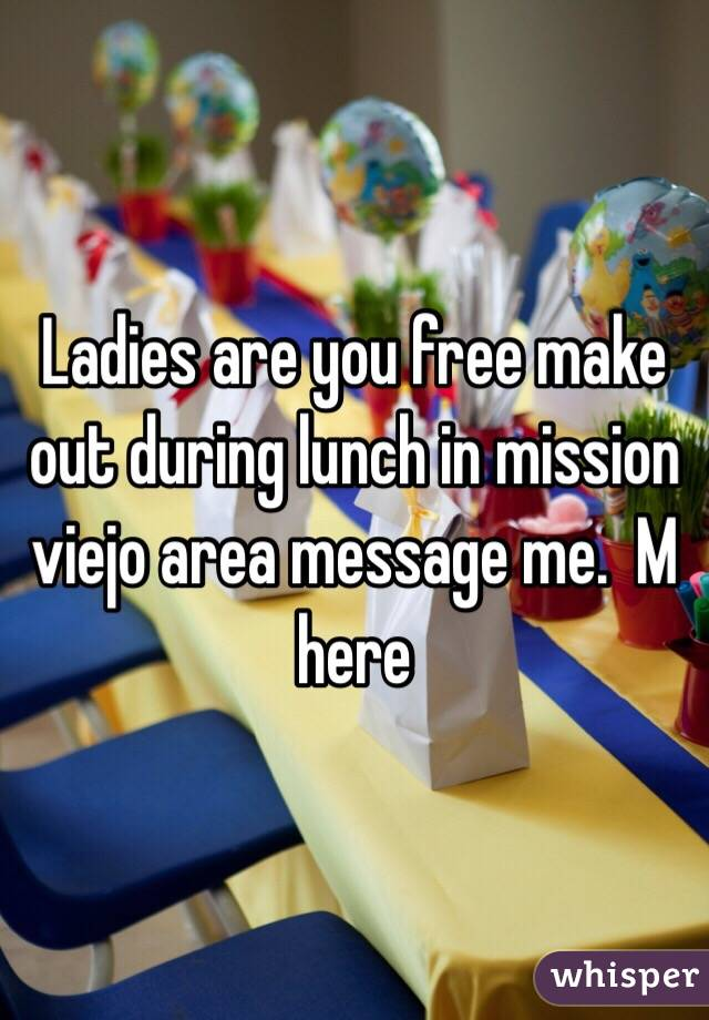 Ladies are you free make out during lunch in mission viejo area message me.  M here