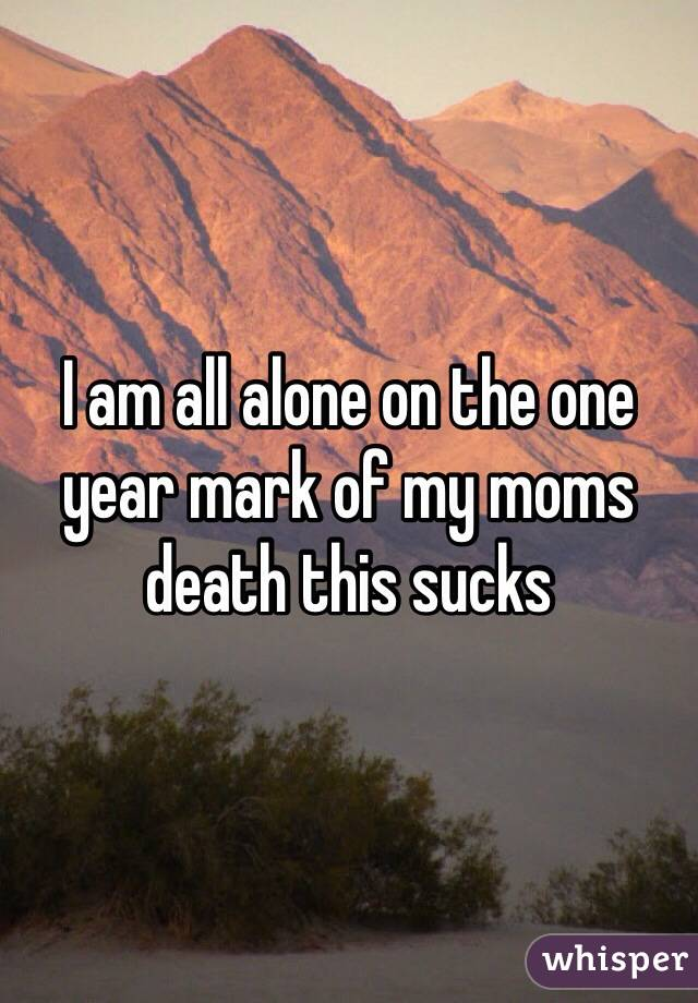 I am all alone on the one year mark of my moms death this sucks