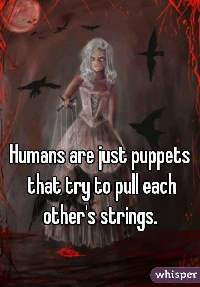 Humans are just puppets that try to pull each other's strings.