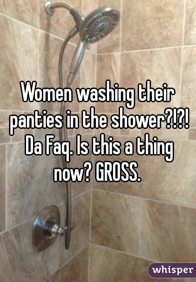 Women washing their panties in the shower?!?! Da Faq. Is this a thing now? GROSS.