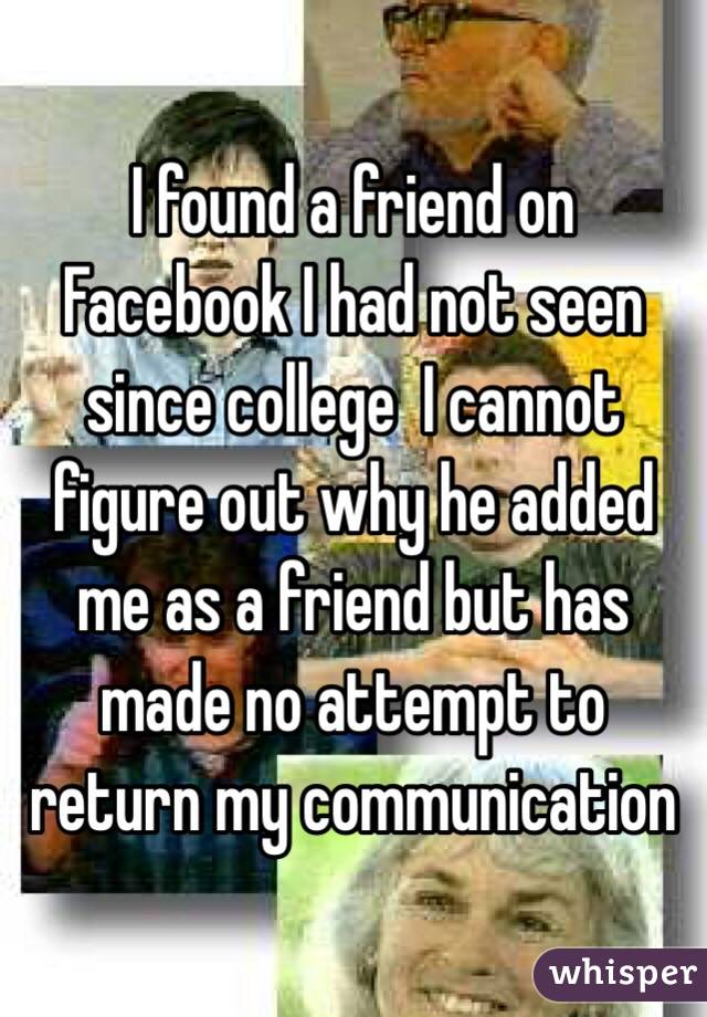 I found a friend on Facebook I had not seen since college  I cannot figure out why he added me as a friend but has made no attempt to return my communication