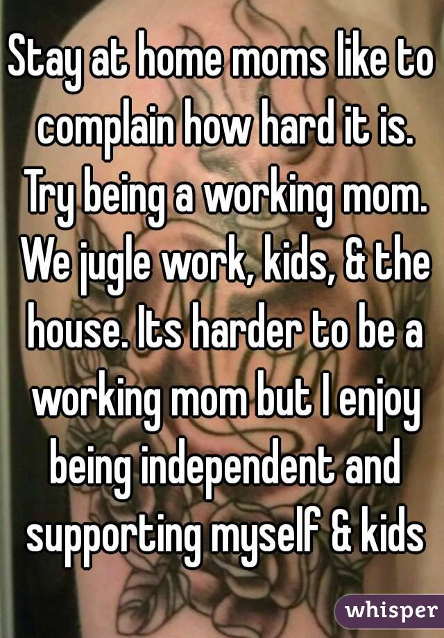 Stay at home moms like to complain how hard it is. Try being a working mom. We jugle work, kids, & the house. Its harder to be a working mom but I enjoy being independent and supporting myself & kids