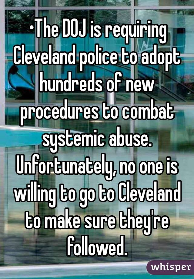 •The DOJ is requiring Cleveland police to adopt hundreds of new procedures to combat systemic abuse. Unfortunately, no one is willing to go to Cleveland to make sure they're followed.