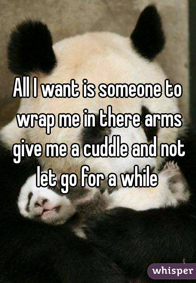 All I want is someone to wrap me in there arms give me a cuddle and not let go for a while