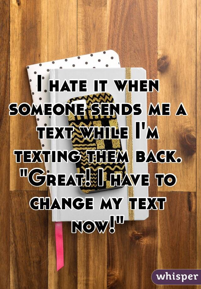 "I hate it when someone sends me a text while I'm texting them back. ""Great! I have to change my text now!"""