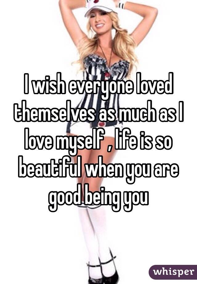 I wish everyone loved themselves as much as I love myself , life is so beautiful when you are good being you