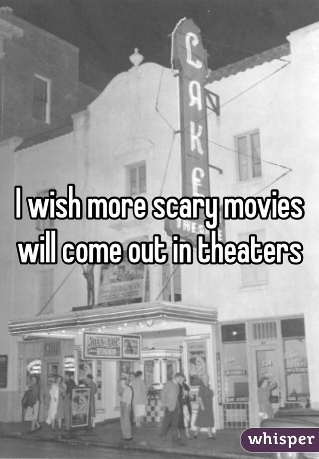 I wish more scary movies will come out in theaters