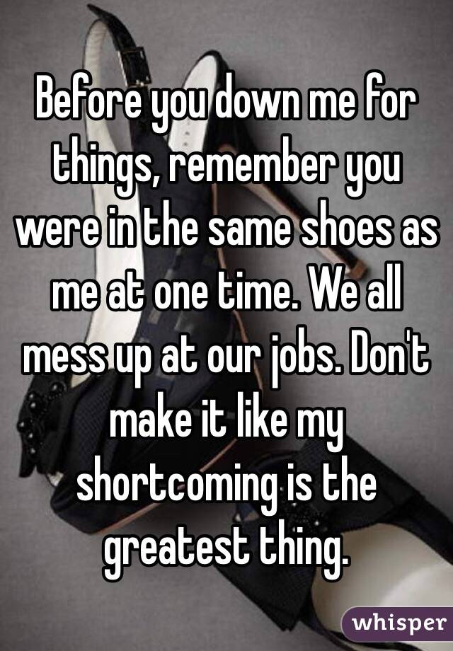 Before you down me for things, remember you were in the same shoes as me at one time. We all mess up at our jobs. Don't make it like my shortcoming is the greatest thing.